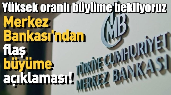 Merkez Bankası açıklama yaptı !! Yüksek oranlı büyüme bekliyoruz..
