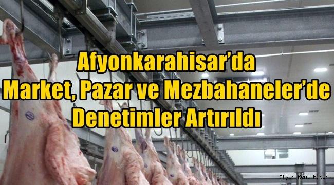 Afyon'da Market, Pazar ve Mezbahaneler'de Denetimler Artırıldı