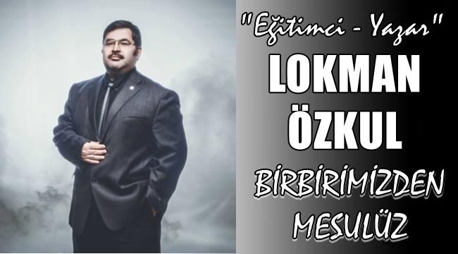 """Lokman Özkul Kaleminden """"Birbirimizden Mesulüz"""""""