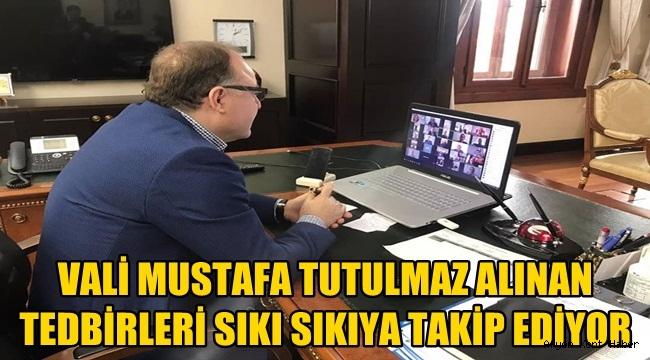 Vali Mustafa Tutulmaz Alınan tedbirleri sıkı sıkıya takip ediyor