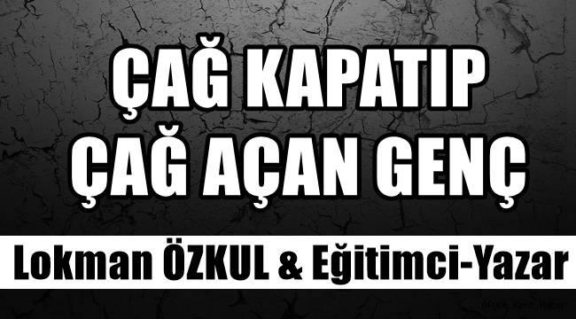 """Lokman Özkul yazdı """"Çağ Kapatıp Çağ Açan Genç"""""""