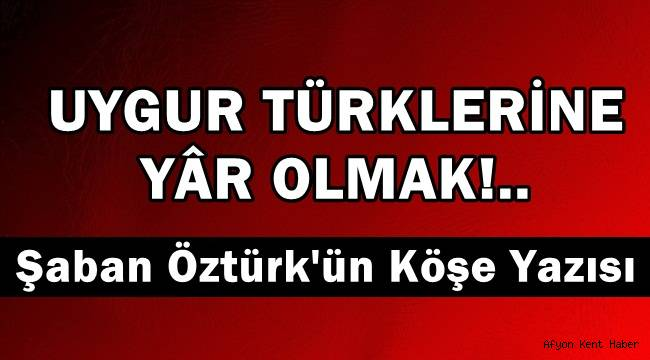Uygur Türklerine Yâr Olmak - Şaban Öztürk