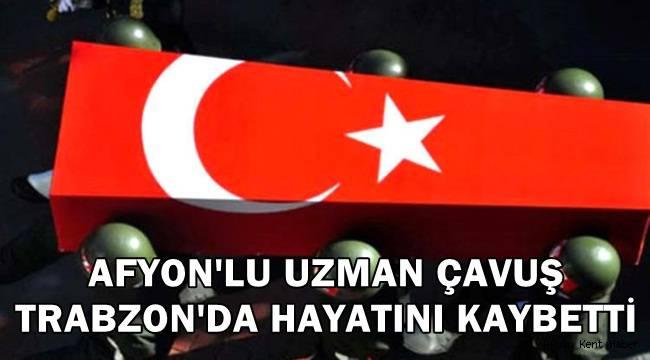 Afyon'lu Uzman Çavuş Trabzon'da vefat etti !!