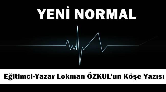 """Eğitimci-Yazar Lokman Özkul yazdı """"YENİ NORMAL"""""""