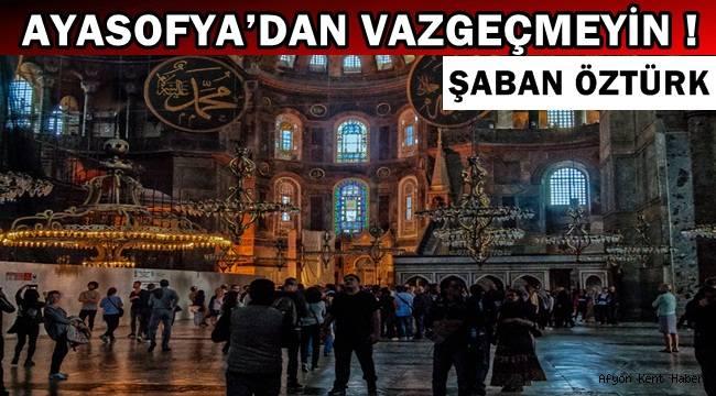 """Şaban Öztürk """"Ayasofya'dan vazgeçmeyin ! """""""