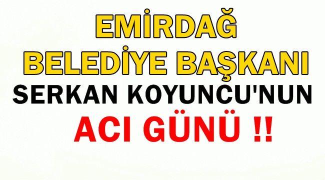Emirdağ Belediye Başkanı Serkan Koyuncu'nun Acı Günü !