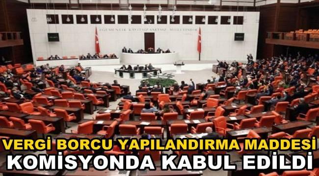 Vergi Borcu yapılandırma maddesi komisyonda kabul edildi