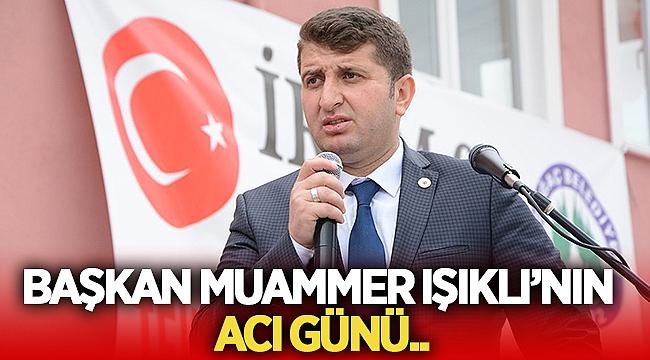 Düzağaç Belediye Başkanı Muammer Işıklı'nın acı günü!