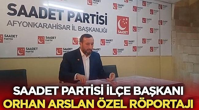 Saadet Partisi İlçe Başkanı Orhan Arslan Özel Röportajı