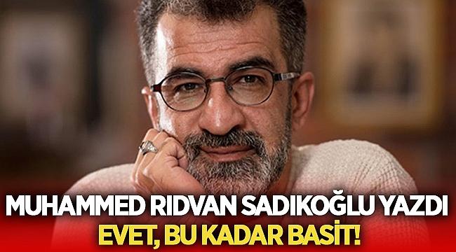 Muhammed Rıdvan Sadıkoğlu yazdı: Evet, bu kadar basit!