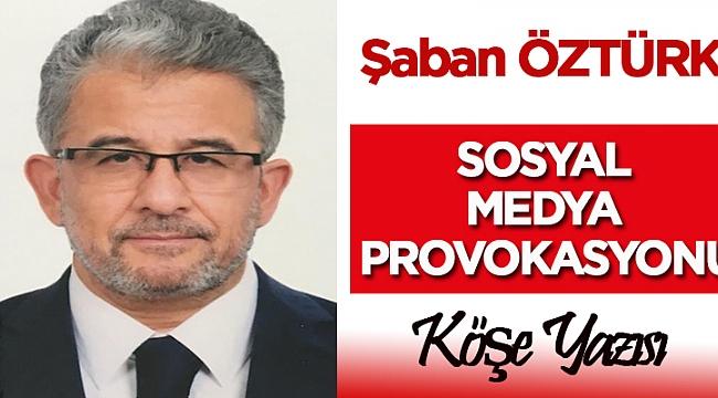 Şaban Öztürk yazdı ! Sosyal Medya Provokasyonu!
