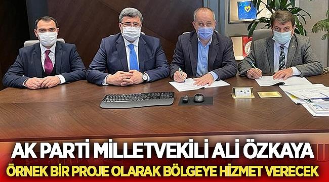 Ali Özkaya :Örnek bir proje olarak bölgeye hizmet verecek