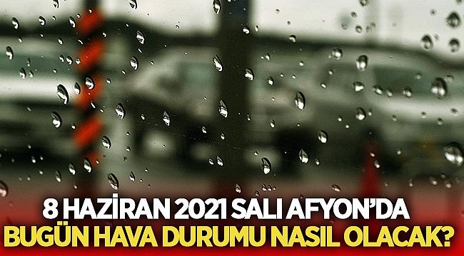 8 Haziran 2021 Salı Afyon'da bugün hava durumu nasıl olacak?