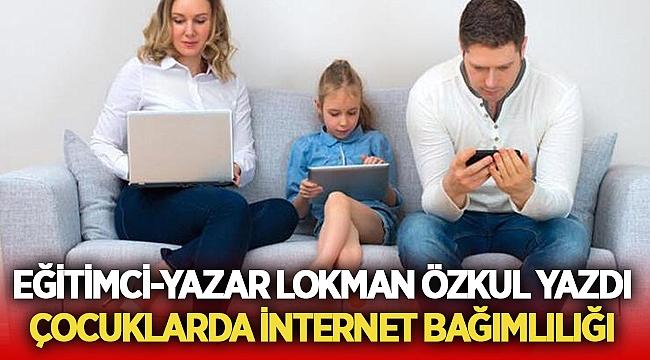 Eğitimci-Yazar Lokman Özkul yazdı : Çocuklarda İnternet Bağımlılığı