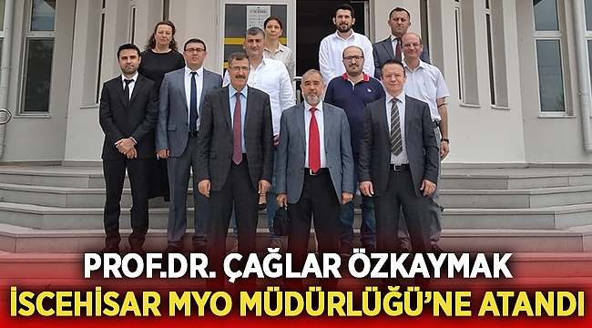 Prof.Dr. Çağlar Özkaymak İscehisar MYO Müdürlüğü'ne Atandı
