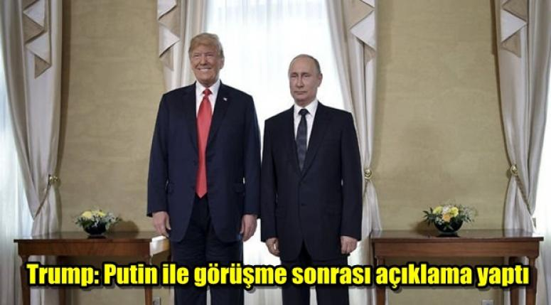 Trump: Putin ile görüşme sonrası açıklama yaptı