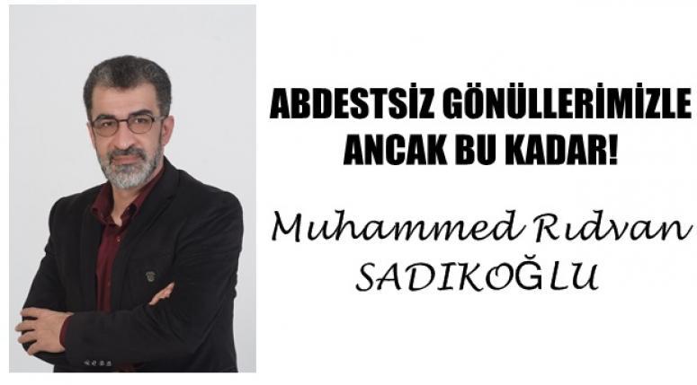 Muhammed Rıdvan Sadıkoğlu - ABDESTSİZ GÖNÜLLERİMİZLE ANCAK BU KADAR !
