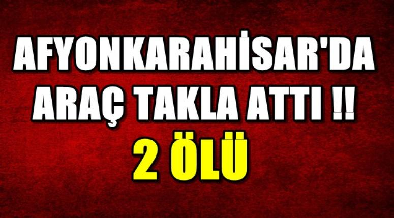 Afyonkarahisar'da Araç Takla Attı !! 2 kişi hayatını kaybetti !!