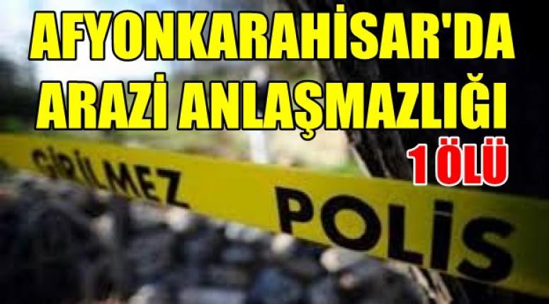 Afyon'da Arazi anlaşmazlığında 1 kişi öldü !!