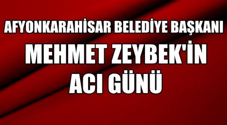 Afyonkarahisar Belediye Başkanı Mehmet Zeybek'in Acı günü !!