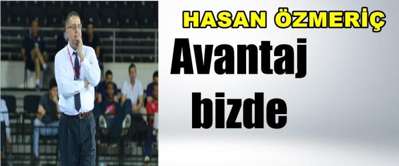 HASAN ÖZMERİÇ ; ŞİMDİ AVANTAJ BİZDE !!!