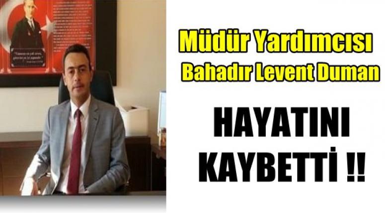 Müdür Yardımcısı Bahadır Levent Duman hayatını kaybetti !!