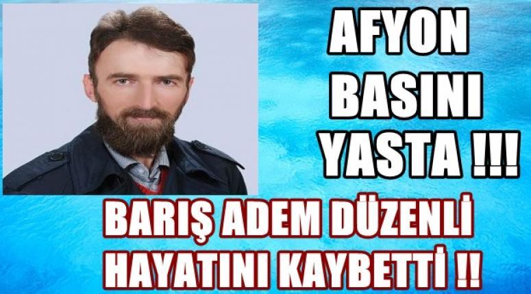 Afyon Basını Yasta !! Barış Adem Düzenli'yi kaybettik !!