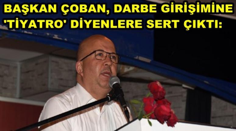 BAŞKAN ÇOBAN, DARBE GİRİŞİMİNE 'TİYATRO' DİYENLERE SERT ÇIKTI
