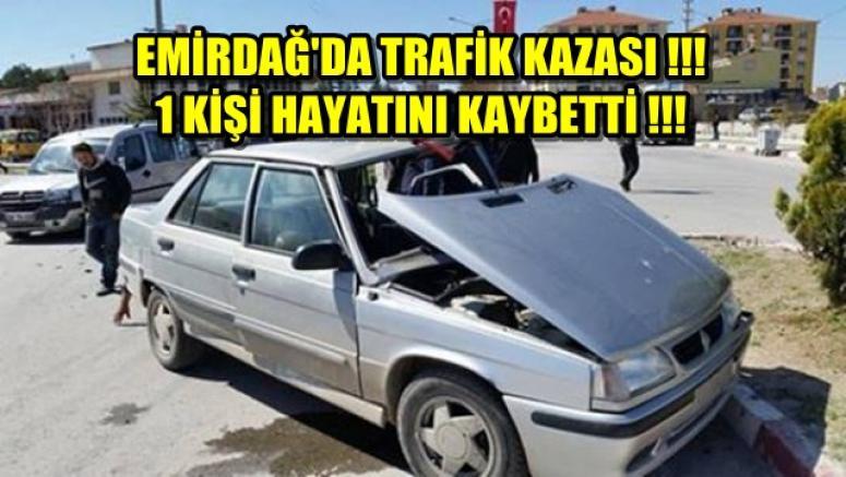 EMİRDAĞ'DA TRAFİK KAZASI !!! 1 ÖLÜ