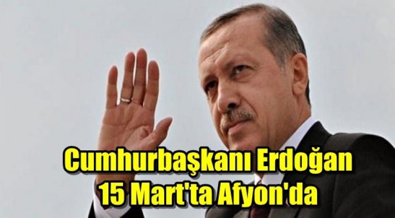 Cumhurbaşkanı Recap Tayyip Erdoğan 15 Mart'ta Afyon'da