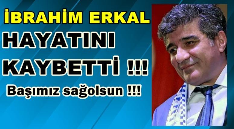 SON DAKİKA : İBRAHİM ERKAL HAYATINI KAYBETTİ !!
