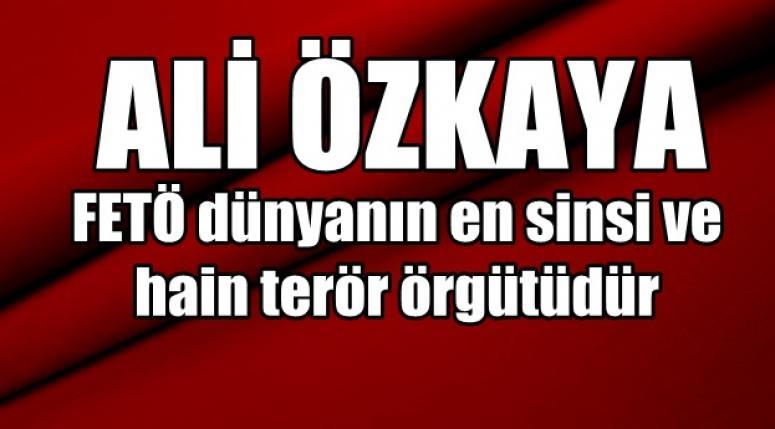 Ali Özkaya, Fetö dünyanın en sinsi ve hain terör örgütüdür