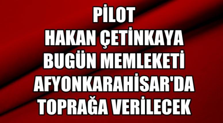 Öğretmen Pilot Hakan Çetinkaya bugün son yolculuğuna uğurlanacak