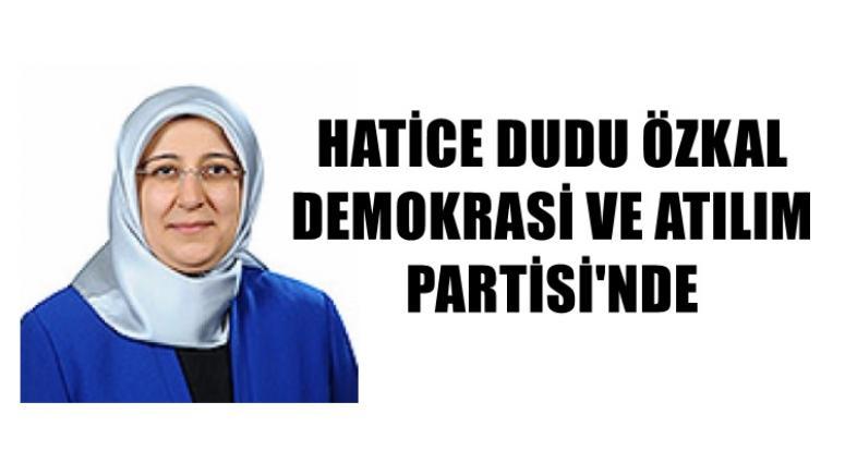 Hatice Dudu Özkal Demokratik ve Atılım Partisin'de !!
