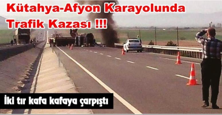 Kütahya-Afyon karayolunda Trafik Kazası !! TIRLAR KAFA KAFAYA ÇARPIŞTI !!!