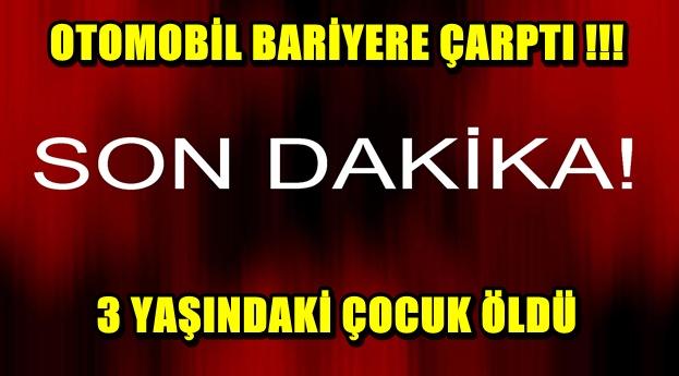 OTOMOBİL BARİYERE ÇARPTI !! 3 YAŞINDAKİ ÇOCUK ÖLDÜ