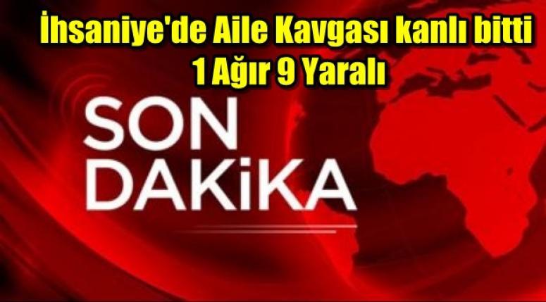 İhsaniye'de Aile Kavgası kanlı bitti 1 Ağır 9 Yaralı