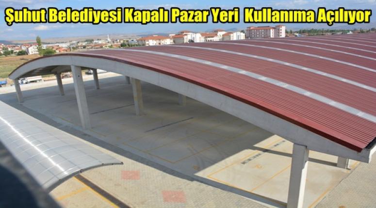 Şuhut Belediyesi Kapalı Pazar Yeri Kullanıma Açılıyor !!