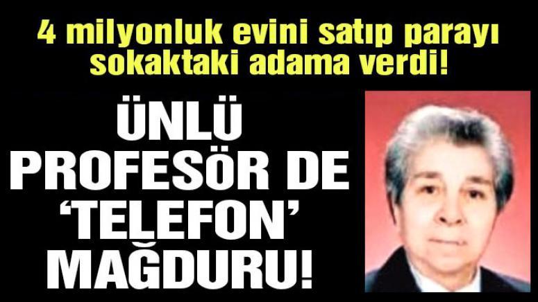 TELEFON DOLANDIRICILARI, PROFESÖRE EVİNİ SATTIRIP PARASINI ALDI!..